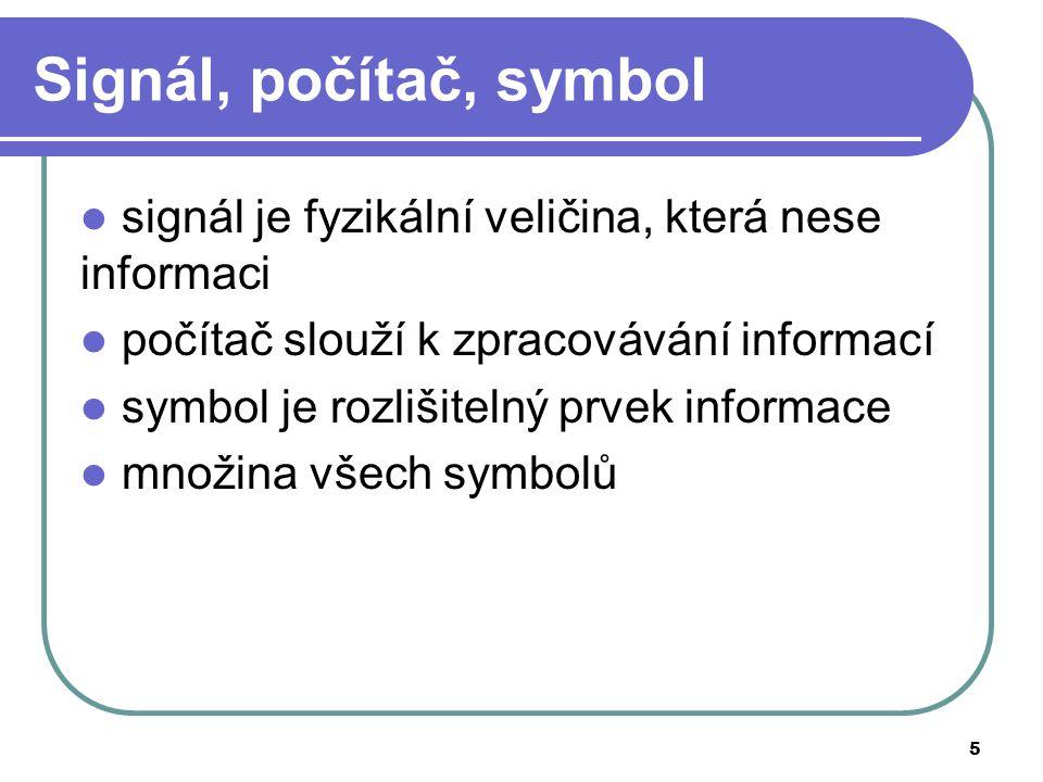 5 Signál, počítač, symbol signál je fyzikální veličina, která nese informaci počítač slouží k zpracovávání informací symbol je rozlišitelný prvek info