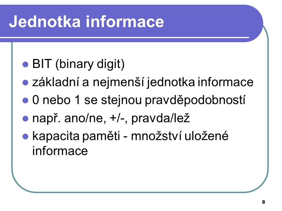 8 Jednotka informace BIT (binary digit) základní a nejmenší jednotka informace 0 nebo 1 se stejnou pravděpodobností např. ano/ne, +/-, pravda/lež kapa