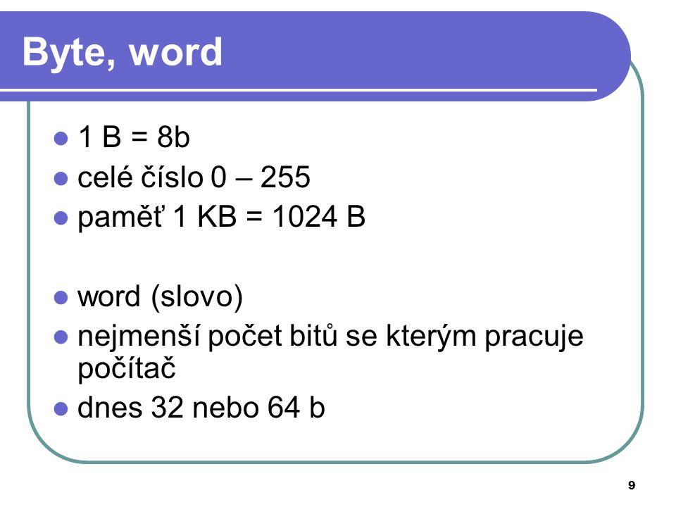 9 Byte, word 1 B = 8b celé číslo 0 – 255 paměť 1 KB = 1024 B word (slovo) nejmenší počet bitů se kterým pracuje počítač dnes 32 nebo 64 b