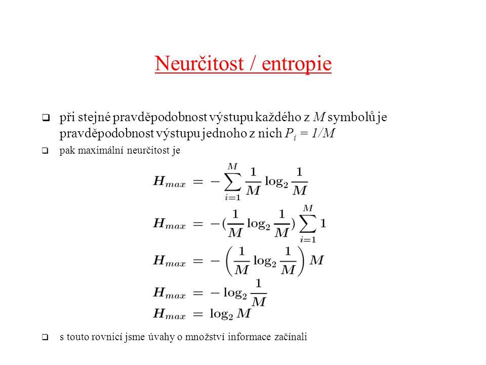 Neurčitost / entropie  při stejné pravděpodobnost výstupu každého z M symbolů je pravděpodobnost výstupu jednoho z nich P i = 1/M  pak maximální neurčitost je  s touto rovnicí jsme úvahy o množství informace začínali