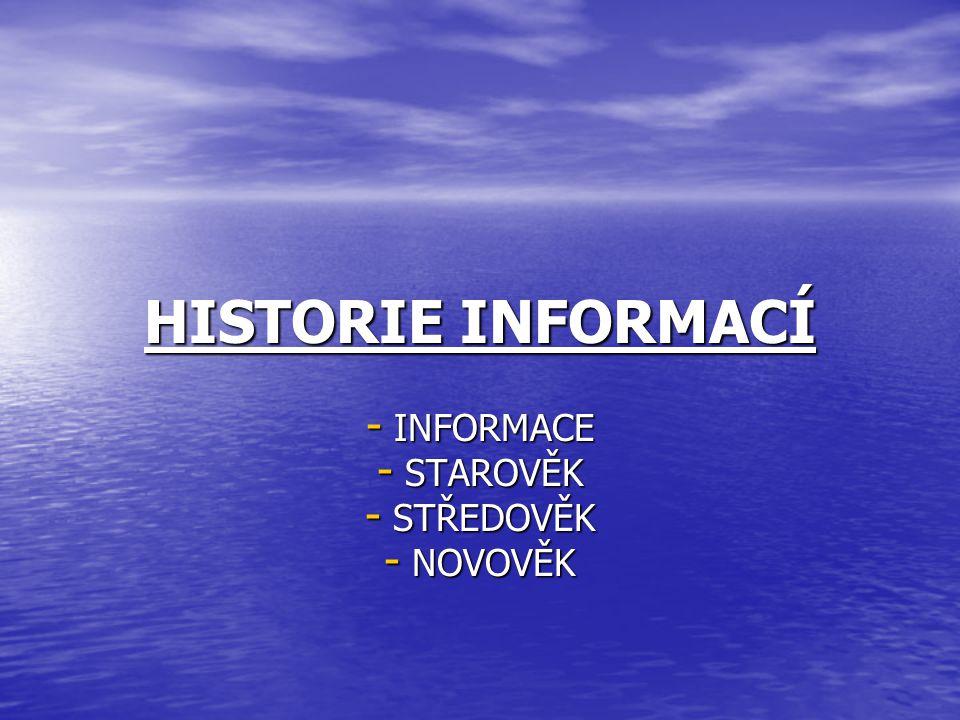 HISTORIE INFORMACÍ - INFORMACE - STAROVĚK - STŘEDOVĚK - NOVOVĚK