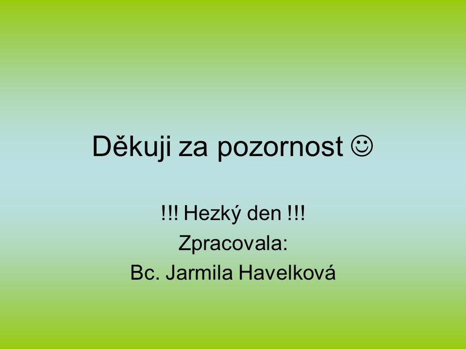 Děkuji za pozornost !!! Hezký den !!! Zpracovala: Bc. Jarmila Havelková