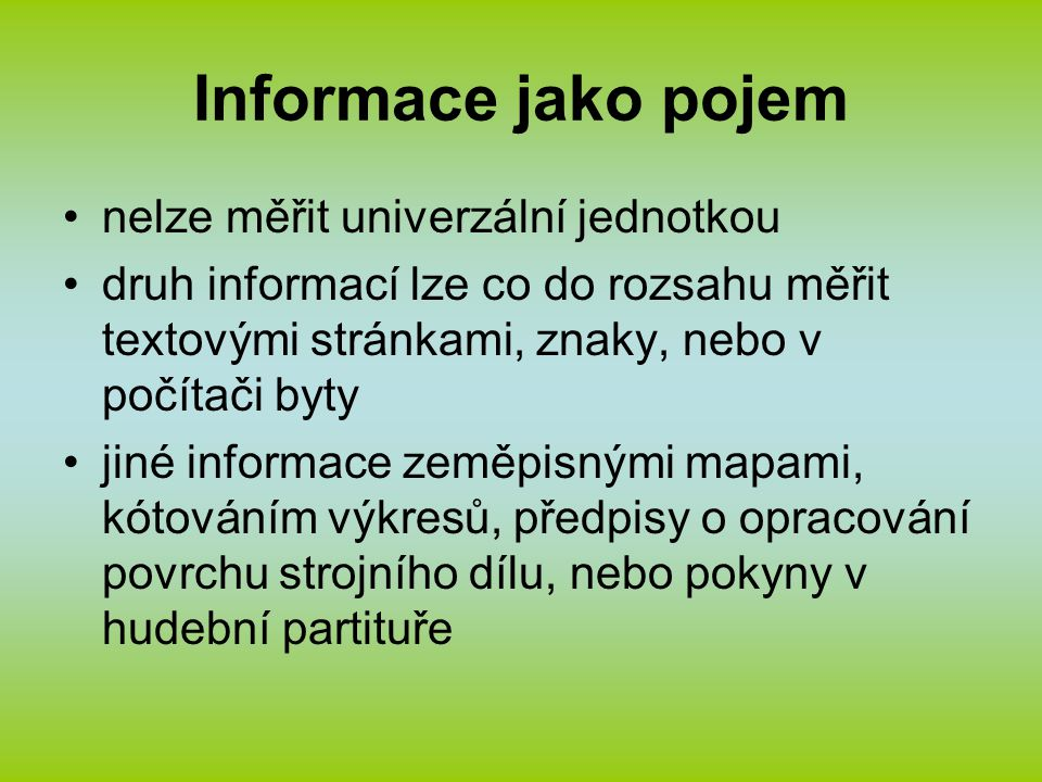 Informace jako pojem nelze měřit univerzální jednotkou druh informací lze co do rozsahu měřit textovými stránkami, znaky, nebo v počítači byty jiné informace zeměpisnými mapami, kótováním výkresů, předpisy o opracování povrchu strojního dílu, nebo pokyny v hudební partituře