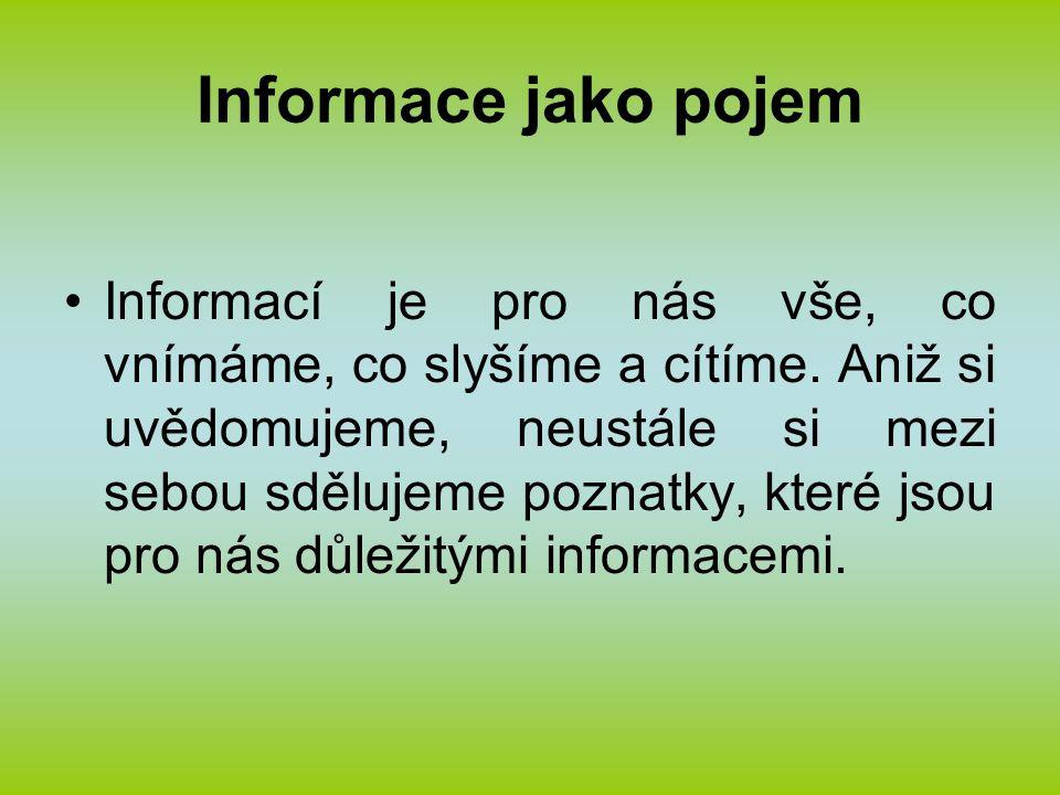 Informace jako pojem Informací je pro nás vše, co vnímáme, co slyšíme a cítíme. Aniž si uvědomujeme, neustále si mezi sebou sdělujeme poznatky, které