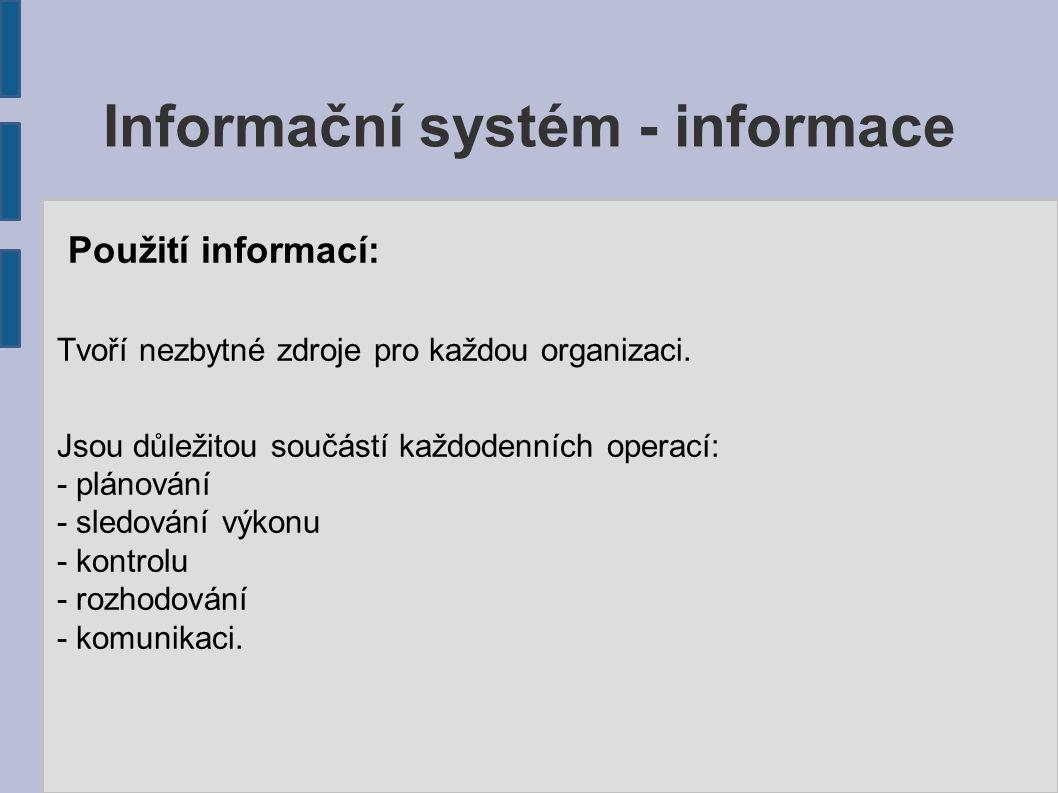 Informační systém - informace Použití informací: Tvoří nezbytné zdroje pro každou organizaci. Jsou důležitou součástí každodenních operací: - plánován