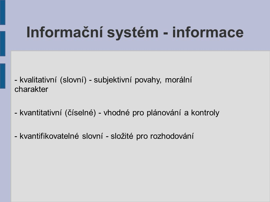 Informační systém - informace Vlastnosti informací: ● musí mít pro uživatele určitou hodnotu (spolehlivost) ● kompletnost ● relevantnost ● přesnost ● srozumitelnost ● týkat se problému ● významnost ● komunikace se správnou osobou ● komunikace vhodnými prostředky