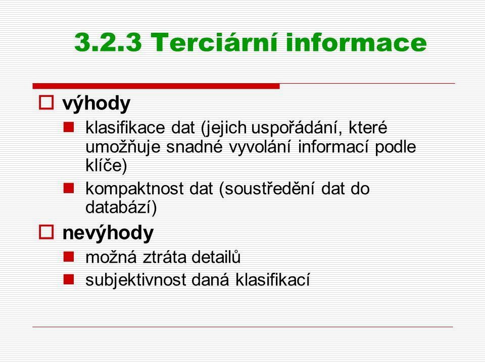 3.2.3 Terciární informace  výhody klasifikace dat (jejich uspořádání, které umožňuje snadné vyvolání informací podle klíče) kompaktnost dat (soustředění dat do databází)  nevýhody možná ztráta detailů subjektivnost daná klasifikací
