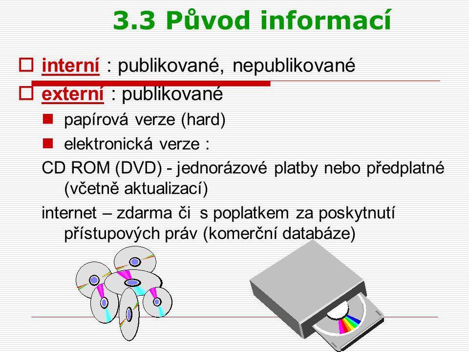 3.3 Původ informací  interní : publikované, nepublikované  externí : publikované papírová verze (hard) elektronická verze : CD ROM (DVD) - jednorázové platby nebo předplatné (včetně aktualizací) internet – zdarma či s poplatkem za poskytnutí přístupových práv (komerční databáze)