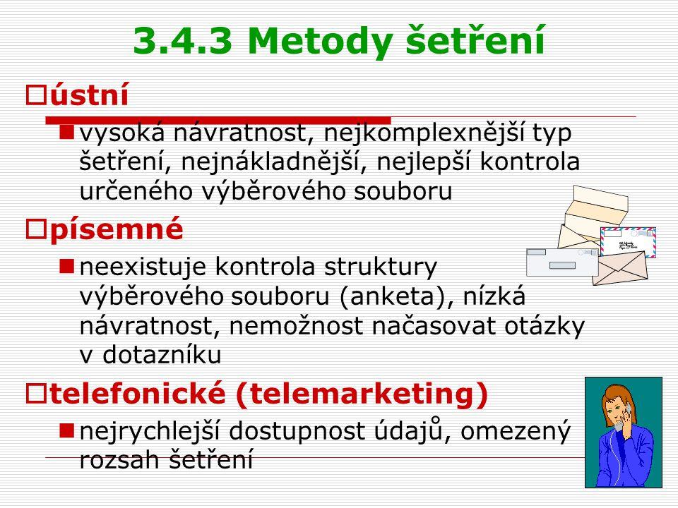 3.4.3 Metody šetření  ústní vysoká návratnost, nejkomplexnější typ šetření, nejnákladnější, nejlepší kontrola určeného výběrového souboru  písemné neexistuje kontrola struktury výběrového souboru (anketa), nízká návratnost, nemožnost načasovat otázky v dotazníku  telefonické (telemarketing) nejrychlejší dostupnost údajů, omezený rozsah šetření