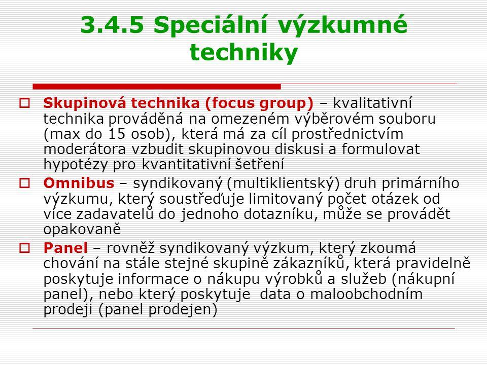 3.4.5 Speciální výzkumné techniky  Skupinová technika (focus group) – kvalitativní technika prováděná na omezeném výběrovém souboru (max do 15 osob), která má za cíl prostřednictvím moderátora vzbudit skupinovou diskusi a formulovat hypotézy pro kvantitativní šetření  Omnibus – syndikovaný (multiklientský) druh primárního výzkumu, který soustřeďuje limitovaný počet otázek od více zadavatelů do jednoho dotazníku, může se provádět opakovaně  Panel – rovněž syndikovaný výzkum, který zkoumá chování na stále stejné skupině zákazníků, která pravidelně poskytuje informace o nákupu výrobků a služeb (nákupní panel), nebo který poskytuje data o maloobchodním prodeji (panel prodejen)