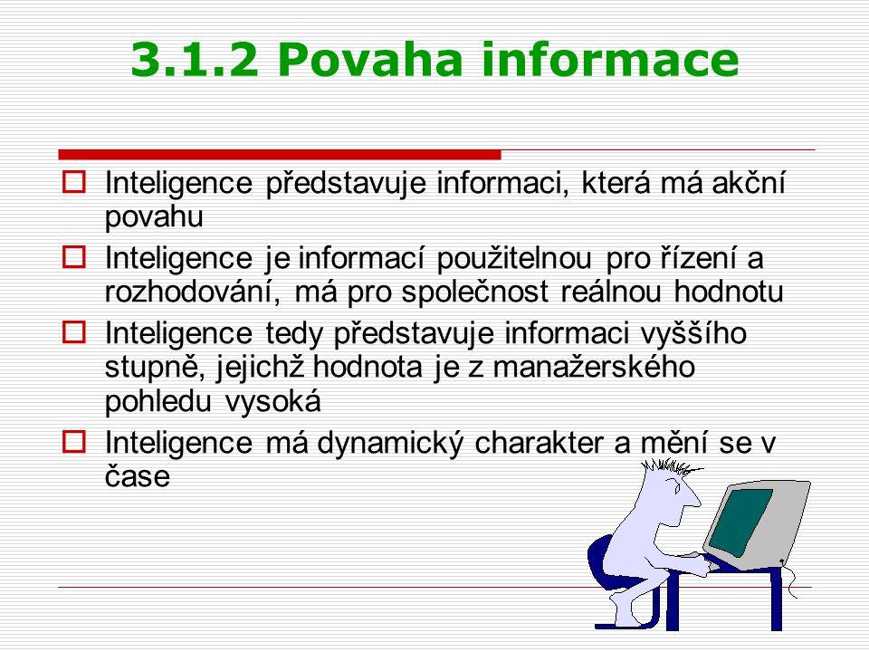 3.1.2 Povaha informace  Inteligence představuje informaci, která má akční povahu  Inteligence je informací použitelnou pro řízení a rozhodování, má pro společnost reálnou hodnotu  Inteligence tedy představuje informaci vyššího stupně, jejichž hodnota je z manažerského pohledu vysoká  Inteligence má dynamický charakter a mění se v čase