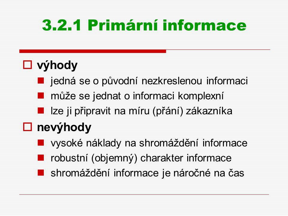 3.2.1 Primární informace  výhody jedná se o původní nezkreslenou informaci může se jednat o informaci komplexní lze ji připravit na míru (přání) zákazníka  nevýhody vysoké náklady na shromáždění informace robustní (objemný) charakter informace shromáždění informace je náročné na čas