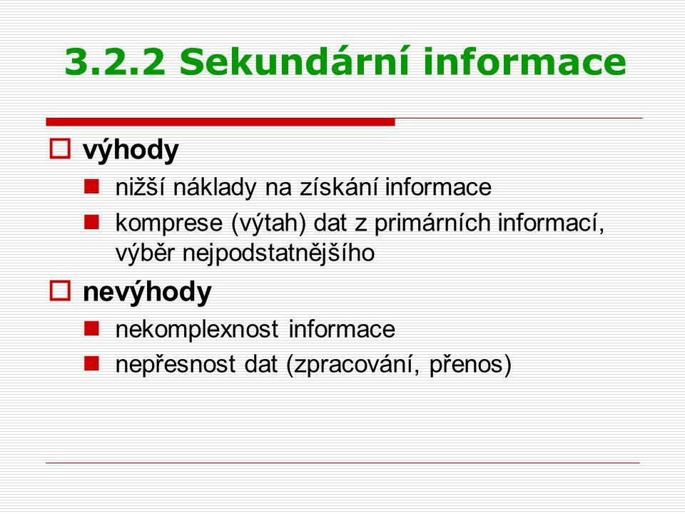 3.2.2 Sekundární informace  výhody nižší náklady na získání informace komprese (výtah) dat z primárních informací, výběr nejpodstatnějšího  nevýhody nekomplexnost informace nepřesnost dat (zpracování, přenos)
