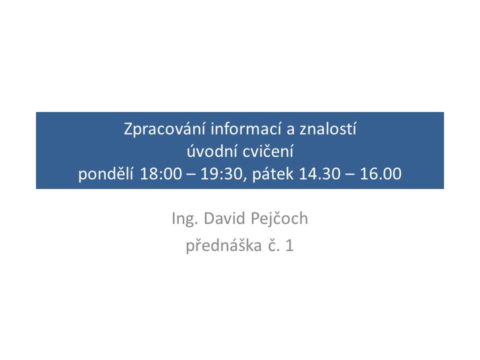 Zpracování informací a znalostí úvodní cvičení pondělí 18:00 – 19:30, pátek 14.30 – 16.00 Ing. David Pejčoch přednáška č. 1