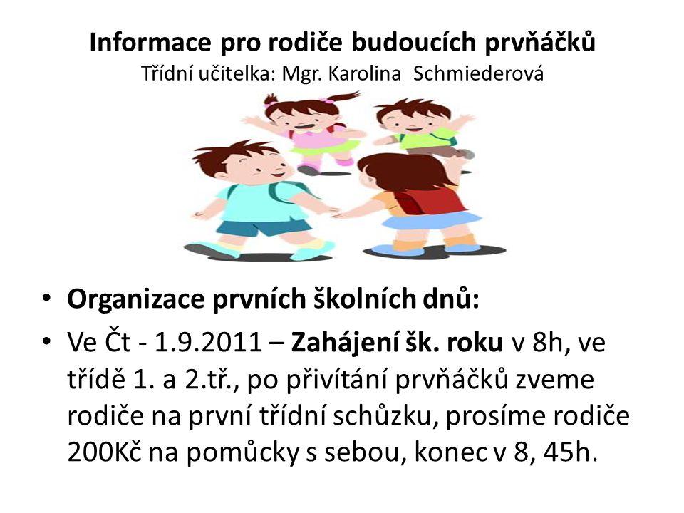 Informace pro rodiče budoucích prvňáčků Třídní učitelka: Mgr. Karolina Schmiederová Organizace prvních školních dnů: Ve Čt - 1.9.2011 – Zahájení šk. r