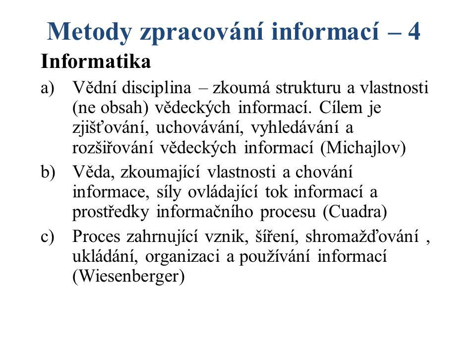 Metody zpracování informací – 4 Informatika a)Vědní disciplina – zkoumá strukturu a vlastnosti (ne obsah) vědeckých informací.