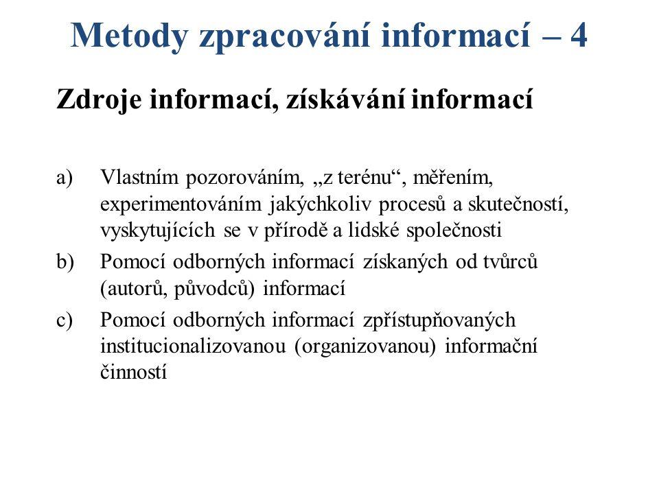 """Metody zpracování informací – 4 Zdroje informací, získávání informací a)Vlastním pozorováním, """"z terénu , měřením, experimentováním jakýchkoliv procesů a skutečností, vyskytujících se v přírodě a lidské společnosti b)Pomocí odborných informací získaných od tvůrců (autorů, původců) informací c)Pomocí odborných informací zpřístupňovaných institucionalizovanou (organizovanou) informační činností"""