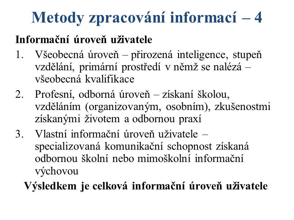 Metody zpracování informací – 4 Informační úroveň uživatele 1.Všeobecná úroveň – přirozená inteligence, stupeň vzdělání, primární prostředí v němž se nalézá – všeobecná kvalifikace 2.Profesní, odborná úroveň – získaní školou, vzděláním (organizovaným, osobním), zkušenostmi získanými životem a odbornou praxí 3.Vlastní informační úroveň uživatele – specializovaná komunikační schopnost získaná odbornou školní nebo mimoškolní informační výchovou Výsledkem je celková informační úroveň uživatele