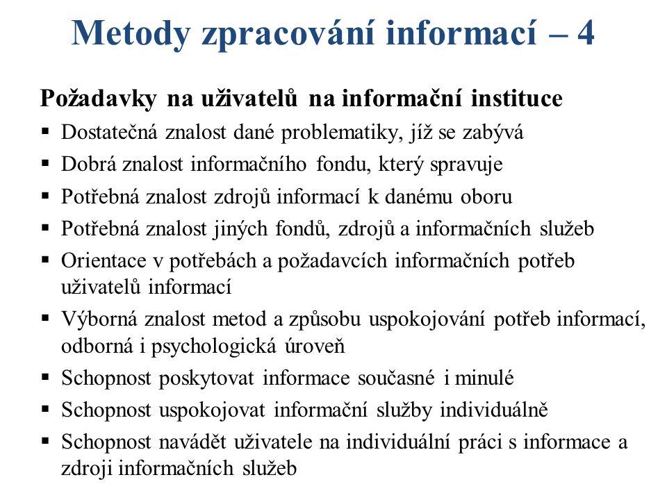 Metody zpracování informací – 4 Požadavky na uživatelů na informační instituce  Dostatečná znalost dané problematiky, jíž se zabývá  Dobrá znalost informačního fondu, který spravuje  Potřebná znalost zdrojů informací k danému oboru  Potřebná znalost jiných fondů, zdrojů a informačních služeb  Orientace v potřebách a požadavcích informačních potřeb uživatelů informací  Výborná znalost metod a způsobu uspokojování potřeb informací, odborná i psychologická úroveň  Schopnost poskytovat informace současné i minulé  Schopnost uspokojovat informační služby individuálně  Schopnost navádět uživatele na individuální práci s informace a zdroji informačních služeb