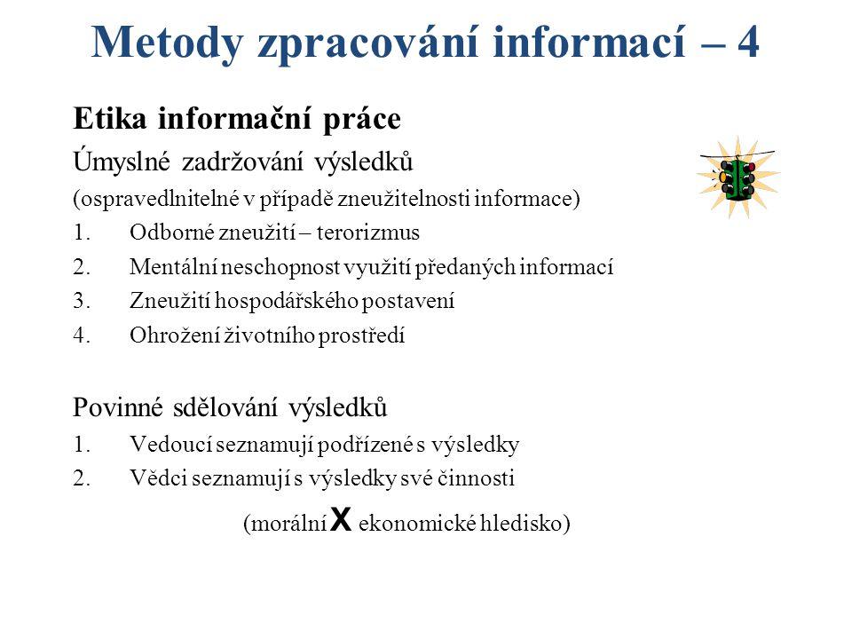 Metody zpracování informací – 4 Etika informační práce Úmyslné zadržování výsledků (ospravedlnitelné v případě zneužitelnosti informace) 1.Odborné zneužití – terorizmus 2.Mentální neschopnost využití předaných informací 3.Zneužití hospodářského postavení 4.Ohrožení životního prostředí Povinné sdělování výsledků 1.Vedoucí seznamují podřízené s výsledky 2.Vědci seznamují s výsledky své činnosti (morální X ekonomické hledisko)