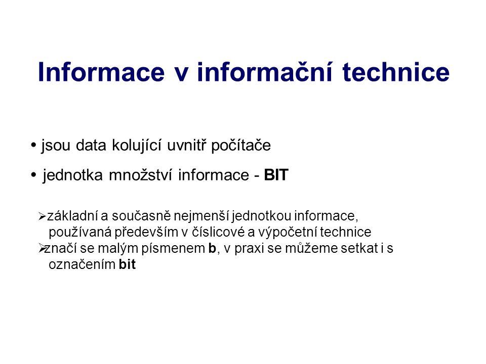 Informace v informační technice  jsou data kolující uvnitř počítače  jednotka množství informace - BIT  základní a současně nejmenší jednotkou informace, používaná především v číslicové a výpočetní technice  značí se malým písmenem b, v praxi se můžeme setkat i s označením bit