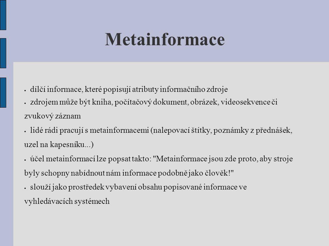 Metainformace  dílčí informace, které popisují atributy informačního zdroje  zdrojem může být kniha, počítačový dokument, obrázek, videosekvence či