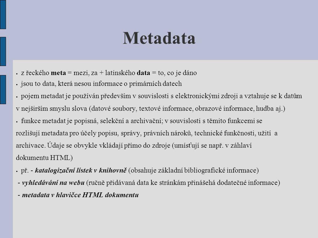 Metadata  z řeckého meta = mezi, za + latinského data = to, co je dáno  jsou to data, která nesou informace o primárních datech  pojem metadat je p