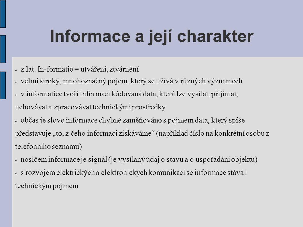 Informace a její charakter  z lat. In-formatio = utváření, ztvárnění  velmi široký, mnohoznačný pojem, který se užívá v různých významech  v inform