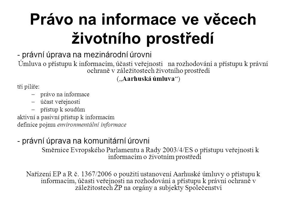 """Právo na informace ve věcech životního prostředí - právní úprava na mezinárodní úrovni Úmluva o přístupu k informacím, účasti veřejnosti na rozhodování a přístupu k právní ochraně v záležitostech životního prostředí (""""Aarhuská úmluva ) tři pilíře: –právo na informace –účast veřejnosti –přístup k soudům aktivní a pasivní přístup k informacím definice pojmu environmentální informace - právní úprava na komunitární úrovni Směrnice Evropského Parlamentu a Rady 2003/4/ES o přístupu veřejnosti k informacím o životním prostředí Nařízení EP a R č."""