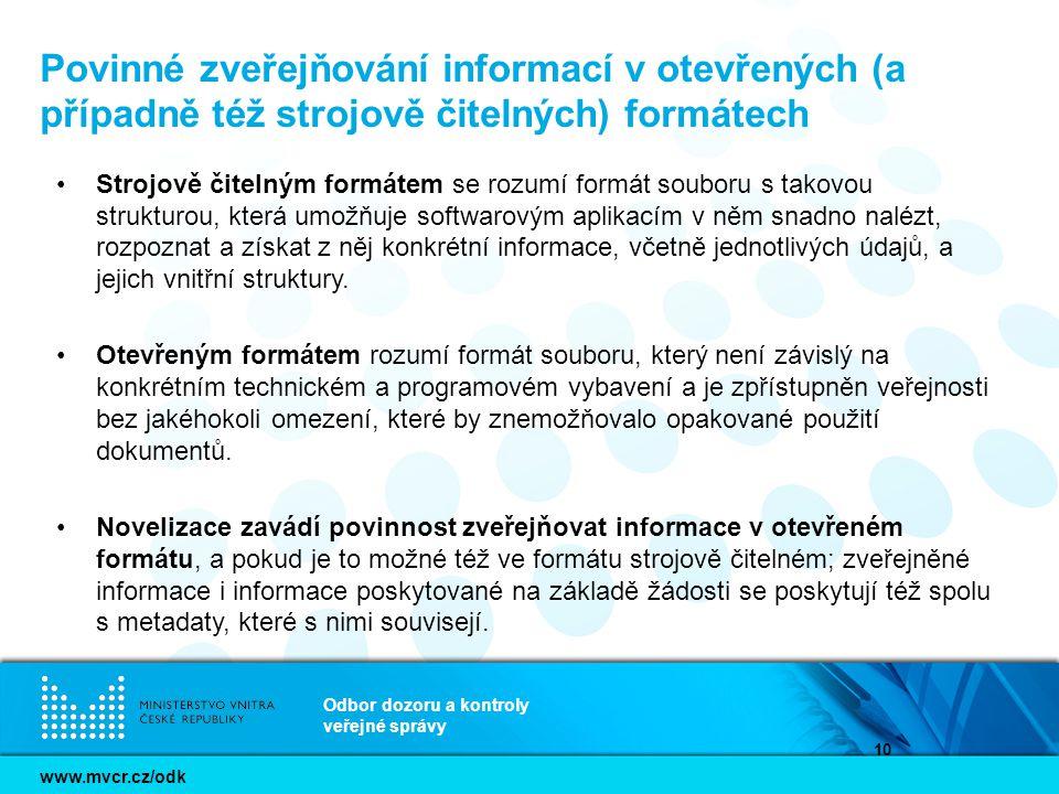 www.mvcr.cz/odk Odbor dozoru a kontroly veřejné správy 10 Povinné zveřejňování informací v otevřených (a případně též strojově čitelných) formátech Strojově čitelným formátem se rozumí formát souboru s takovou strukturou, která umožňuje softwarovým aplikacím v něm snadno nalézt, rozpoznat a získat z něj konkrétní informace, včetně jednotlivých údajů, a jejich vnitřní struktury.