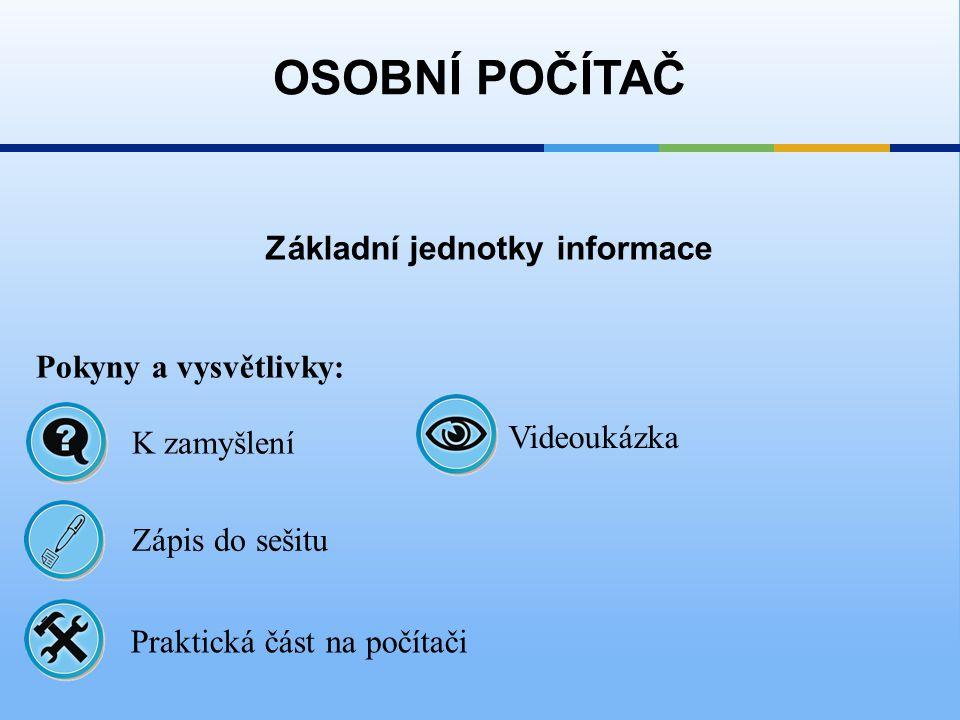 Základní jednotky informace OSOBNÍ POČÍTAČ Pokyny a vysvětlivky: Zápis do sešitu K zamyšlení Praktická část na počítači Videoukázka