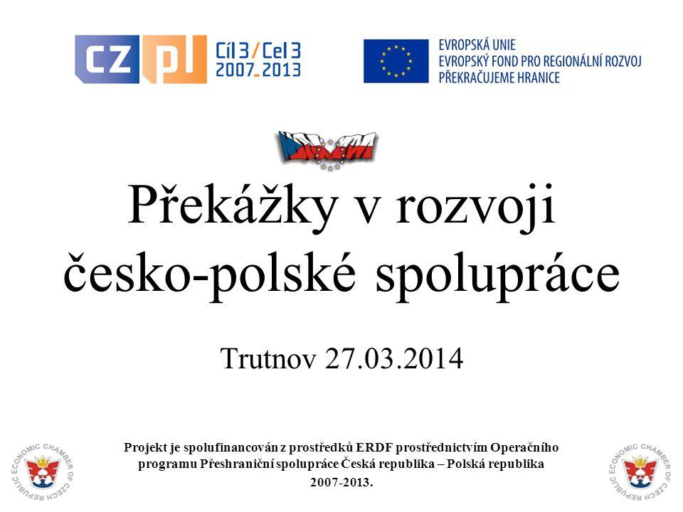 1 Překážky v rozvoji česko-polské spolupráce Trutnov 27.03.2014 Projekt je spolufinancován z prostředků ERDF prostřednictvím Operačního programu Přeshraniční spolupráce Česká republika – Polská republika 2007-2013.