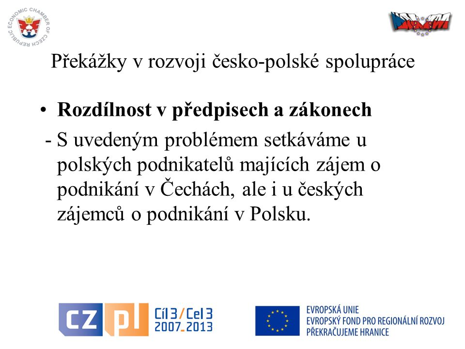 38 Překážky v rozvoji česko-polské spolupráce Rozdílnost v předpisech a zákonech - S uvedeným problémem setkáváme u polských podnikatelů majících zájem o podnikání v Čechách, ale i u českých zájemců o podnikání v Polsku.