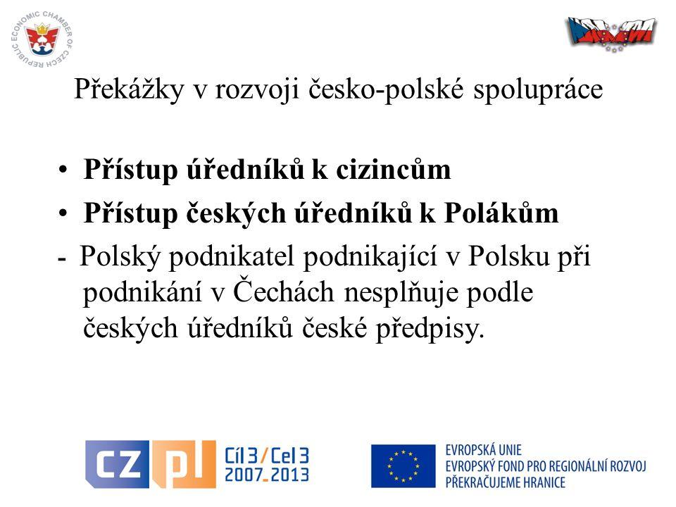 39 Překážky v rozvoji česko-polské spolupráce Přístup úředníků k cizincům Přístup českých úředníků k Polákům - Polský podnikatel podnikající v Polsku při podnikání v Čechách nesplňuje podle českých úředníků české předpisy.