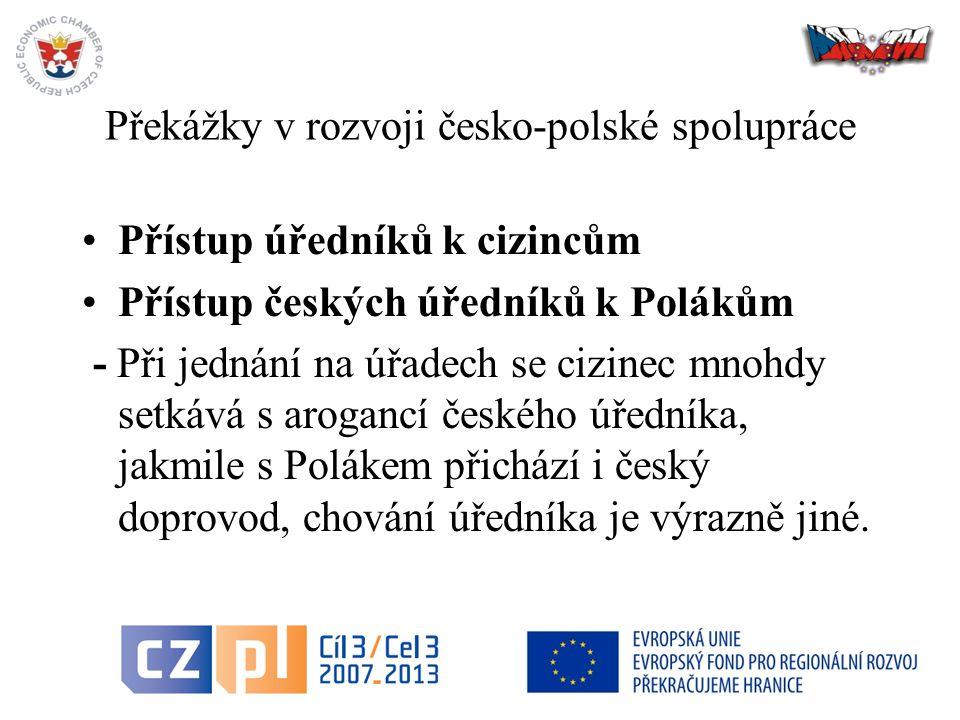 Překážky v rozvoji česko-polské spolupráce Přístup úředníků k cizincům Přístup českých úředníků k Polákům - Při jednání na úřadech se cizinec mnohdy setkává s arogancí českého úředníka, jakmile s Polákem přichází i český doprovod, chování úředníka je výrazně jiné.