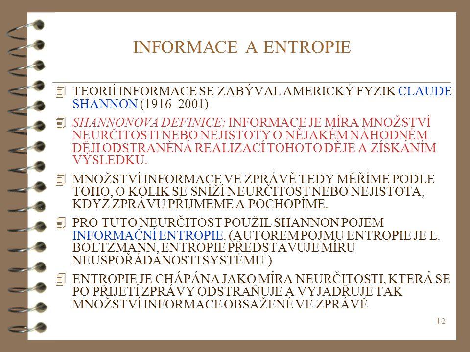 12 INFORMACE A ENTROPIE 4TEORIÍ INFORMACE SE ZABÝVAL AMERICKÝ FYZIK CLAUDE SHANNON (1916–2001) 4SHANNONOVA DEFINICE: INFORMACE JE MÍRA MNOŽSTVÍ NEURČI