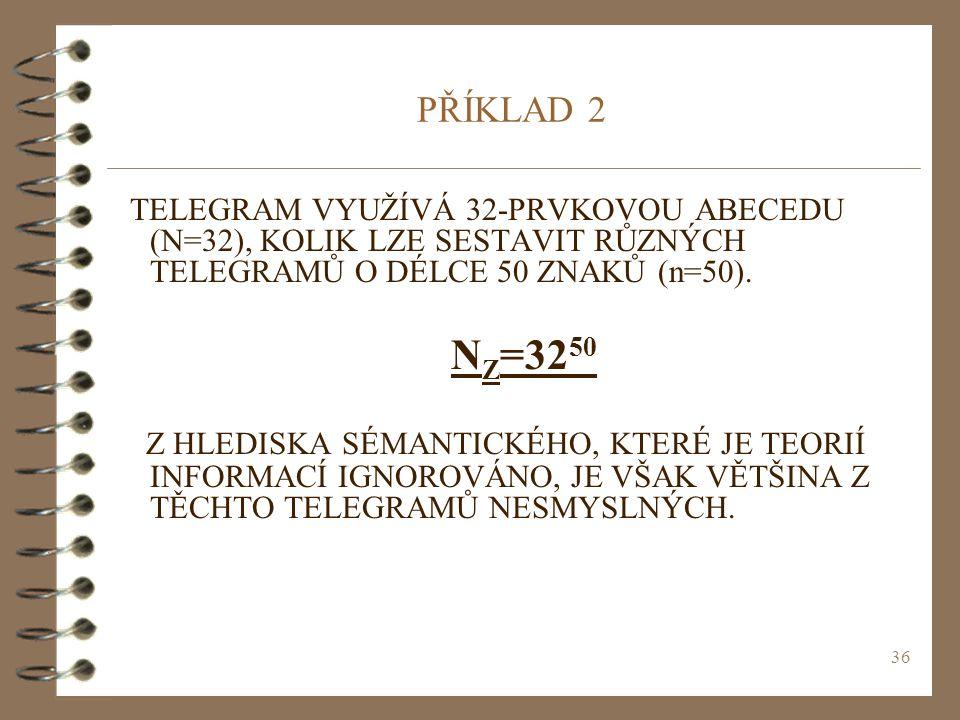 36 PŘÍKLAD 2 TELEGRAM VYUŽÍVÁ 32-PRVKOVOU ABECEDU (N=32), KOLIK LZE SESTAVIT RŮZNÝCH TELEGRAMŮ O DÉLCE 50 ZNAKŮ (n=50). N Z =32 50 Z HLEDISKA SÉMANTIC