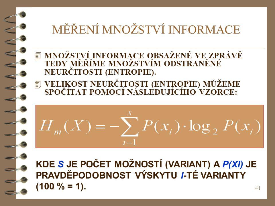 41 MĚŘENÍ MNOŽSTVÍ INFORMACE 4MNOŽSTVÍ INFORMACE OBSAŽENÉ VE ZPRÁVĚ TEDY MĚŘÍME MNOŽSTVÍM ODSTRANĚNÉ NEURČITOSTI (ENTROPIE). 4VELIKOST NEURČITOSTI (EN