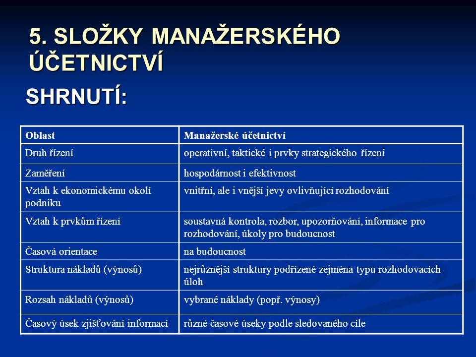 5. SLOŽKY MANAŽERSKÉHO ÚČETNICTVÍ SHRNUTÍ: OblastManažerské účetnictví Druh řízeníoperativní, taktické i prvky strategického řízení Zaměřeníhospodárno