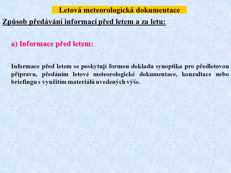 Letová meteorologická dokumentace Způsob předávání informací před letem a za letu: a) Informace před letem: Informace před letem se poskytují formou d