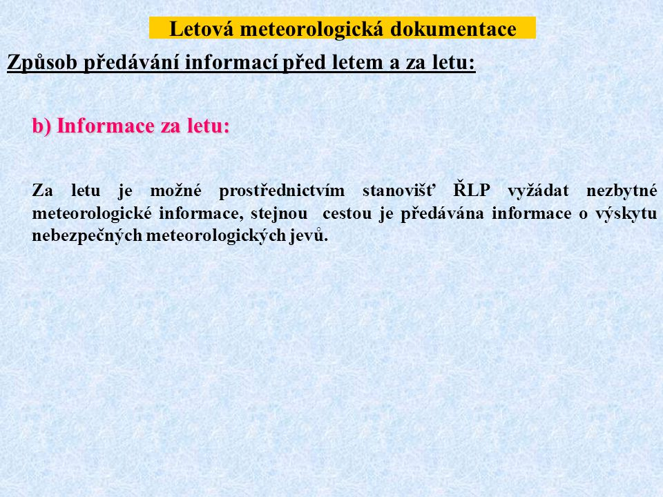 Letová meteorologická dokumentace Způsob předávání informací před letem a za letu: b) Informace za letu: Za letu je možné prostřednictvím stanovišť ŘL