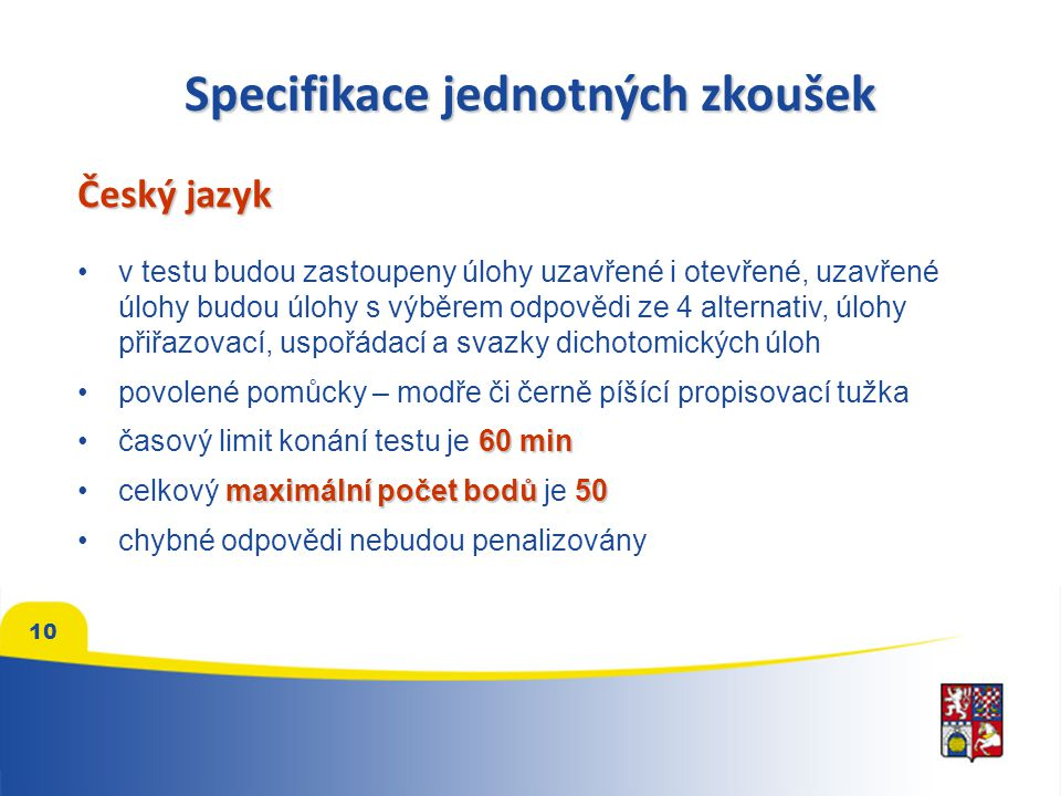 Specifikace jednotných zkoušek Český jazyk v testu budou zastoupeny úlohy uzavřené i otevřené, uzavřené úlohy budou úlohy s výběrem odpovědi ze 4 alternativ, úlohy přiřazovací, uspořádací a svazky dichotomických úloh povolené pomůcky – modře či černě píšící propisovací tužka 60 minčasový limit konání testu je 60 min maximální počet bodů50celkový maximální počet bodů je 50 chybné odpovědi nebudou penalizovány 10
