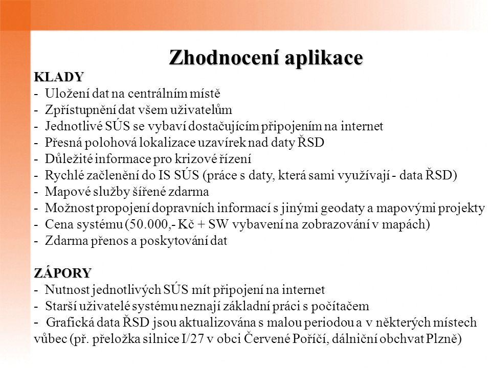 Zhodnocení aplikace KLADY - Uložení dat na centrálním místě - Zpřístupnění dat všem uživatelům - Jednotlivé SÚS se vybaví dostačujícím připojením na internet - Přesná polohová lokalizace uzavírek nad daty ŘSD - Důležité informace pro krizové řízení - Rychlé začlenění do IS SÚS (práce s daty, která sami využívají - data ŘSD) - Mapové služby šířené zdarma - Možnost propojení dopravních informací s jinými geodaty a mapovými projekty - Cena systému (50.000,- Kč + SW vybavení na zobrazování v mapách) - Zdarma přenos a poskytování datZÁPORY - Nutnost jednotlivých SÚS mít připojení na internet - Starší uživatelé systému neznají základní práci s počítačem - Grafická data ŘSD jsou aktualizována s malou periodou a v některých místech vůbec (př.