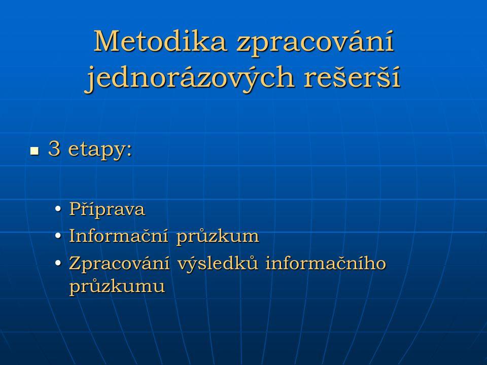 Metodika zpracování jednorázových rešerší 3 etapy: 3 etapy: PřípravaPříprava Informační průzkumInformační průzkum Zpracování výsledků informačního prů