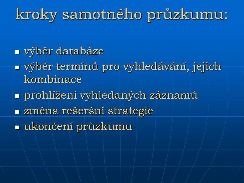 kroky samotného průzkumu: výběr databáze výběr databáze výběr termínů pro vyhledávání, jejich kombinace výběr termínů pro vyhledávání, jejich kombinac