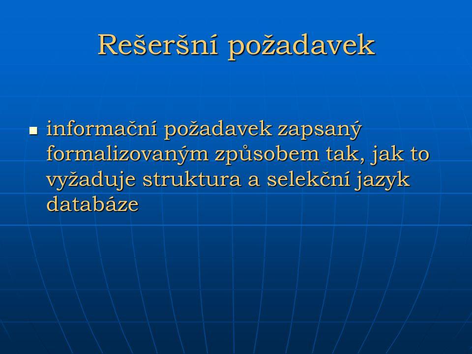 Rešeršní požadavek informační požadavek zapsaný formalizovaným způsobem tak, jak to vyžaduje struktura a selekční jazyk databáze informační požadavek
