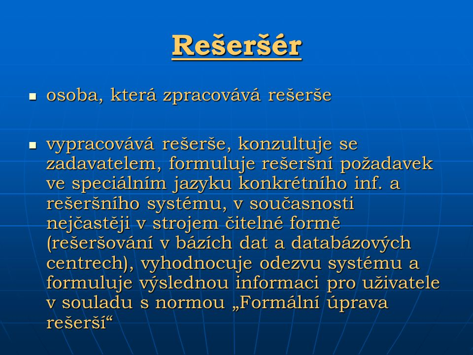 Rešeršér osoba, která zpracovává rešerše osoba, která zpracovává rešerše vypracovává rešerše, konzultuje se zadavatelem, formuluje rešeršní požadavek