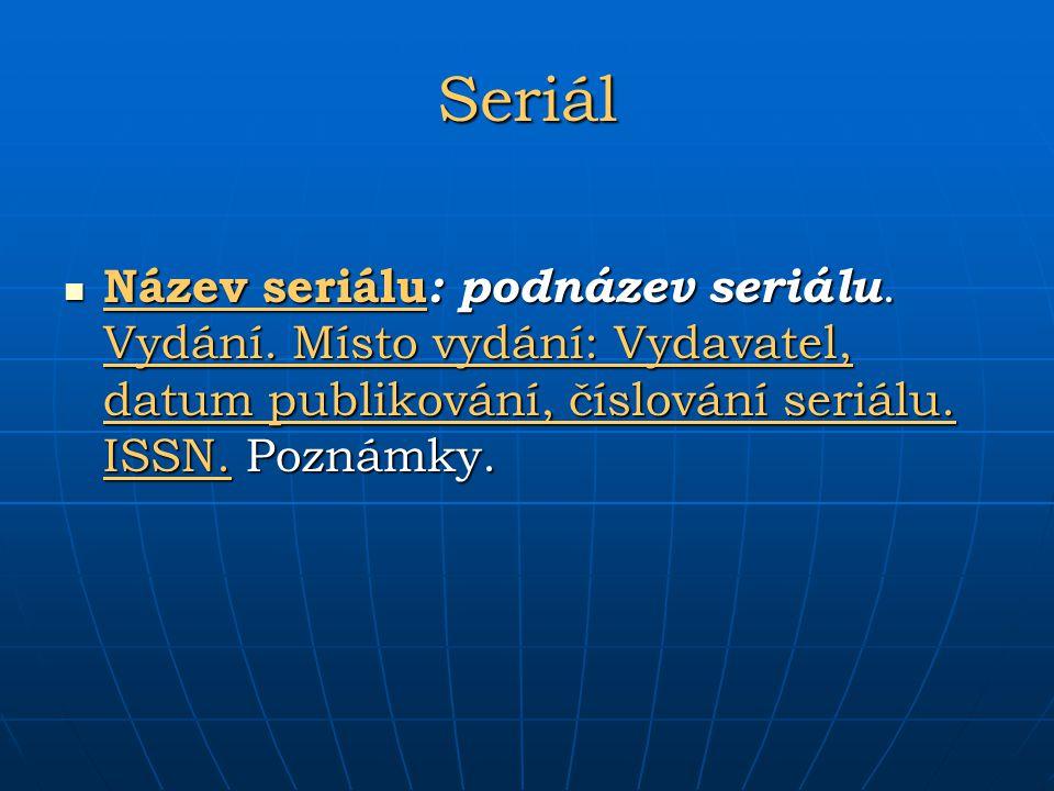 Seriál Název seriálu : podnázev seriálu. Vydání. Místo vydání: Vydavatel, datum publikování, číslování seriálu. ISSN. Poznámky. Název seriálu : podnáz
