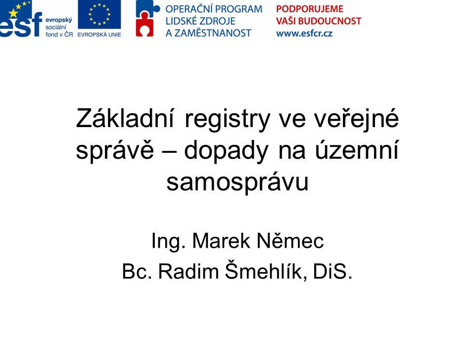 Základní registry ve veřejné správě – dopady na územní samosprávu Ing. Marek Němec Bc. Radim Šmehlík, DiS.