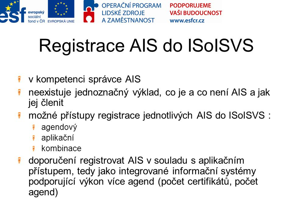 Registrace AIS do ISoISVS v kompetenci správce AIS neexistuje jednoznačný výklad, co je a co není AIS a jak jej členit možné přístupy registrace jednotlivých AIS do ISoISVS : agendový aplikační kombinace doporučení registrovat AIS v souladu s aplikačním přístupem, tedy jako integrované informační systémy podporující výkon více agend (počet certifikátů, počet agend)